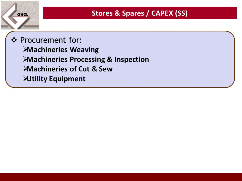 Stores & Spares / CAPEX (SS)  Procurement for:  Machineries Weaving  Machineries Processing & Inspection  Machineries of Cut & Sew  Utility Equip