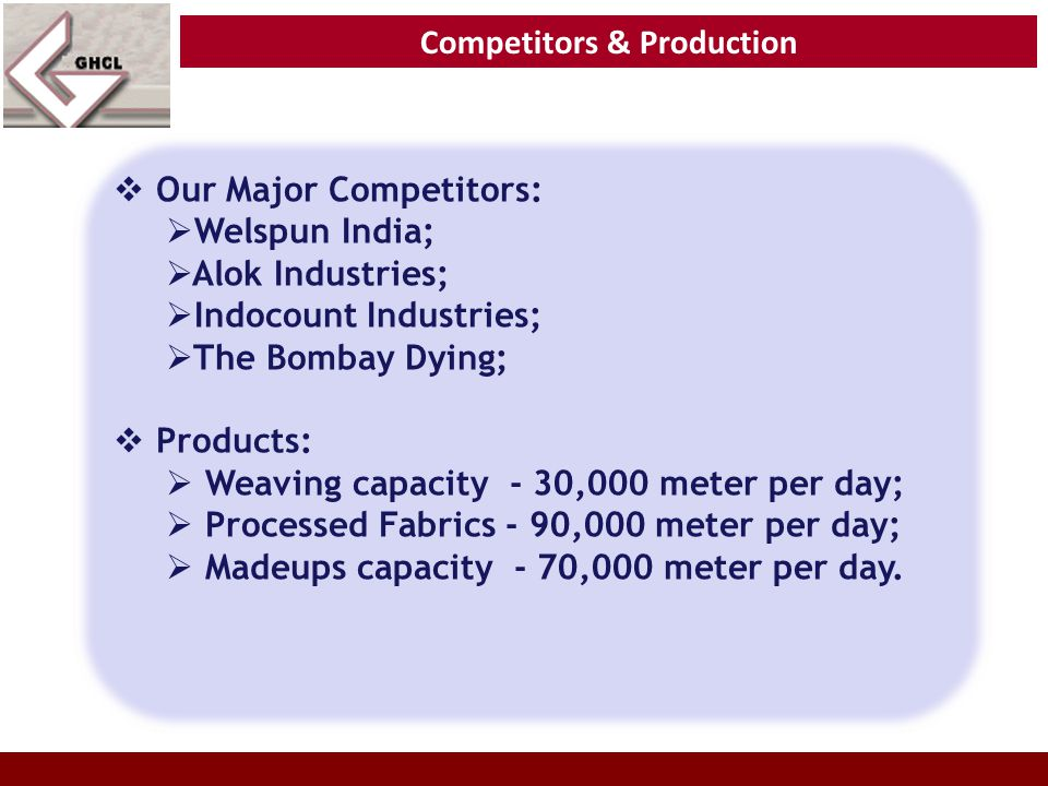  Our Major Competitors:  Welspun India;  Alok Industries;  Indocount Industries;  The Bombay Dying;  Products:  Weaving capacity - 30,000 meter