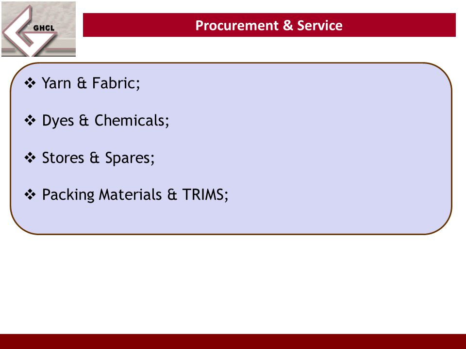 Procurement & Service  Yarn & Fabric;  Dyes & Chemicals;  Stores & Spares;  Packing Materials & TRIMS;
