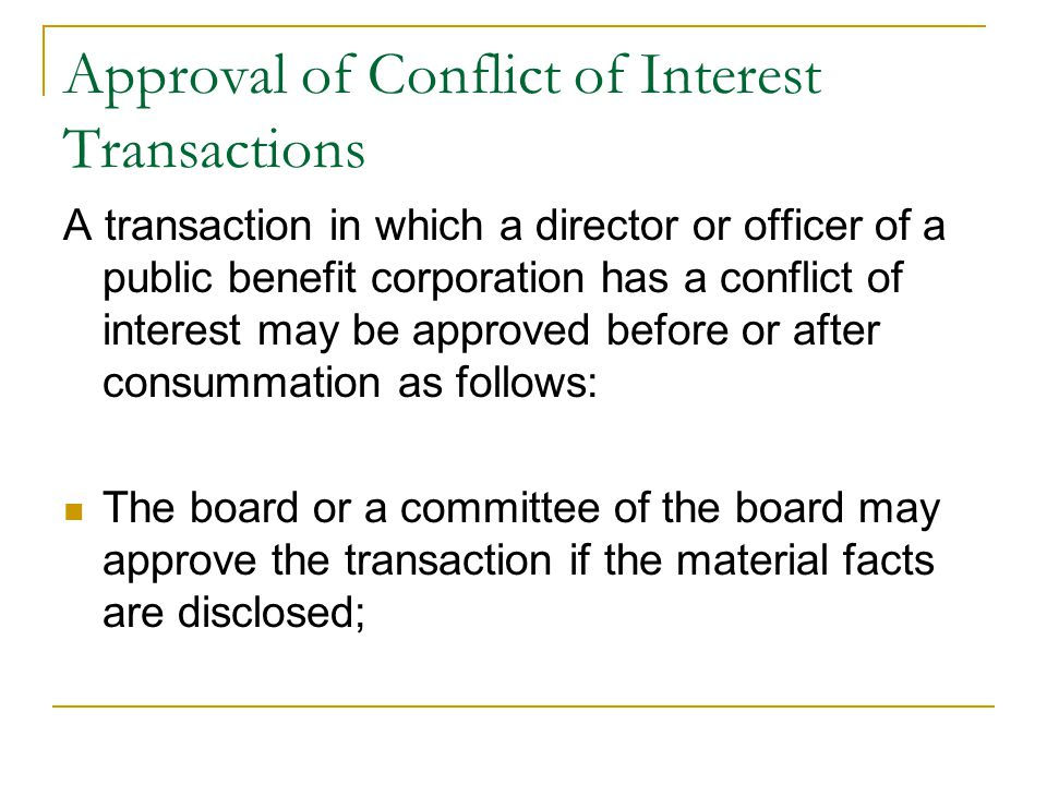 Approval of Conflict of Interest Transactions A transaction in which a director or officer of a public benefit corporation has a conflict of interest may be approved before or after consummation as follows: The board or a committee of the board may approve the transaction if the material facts are disclosed;