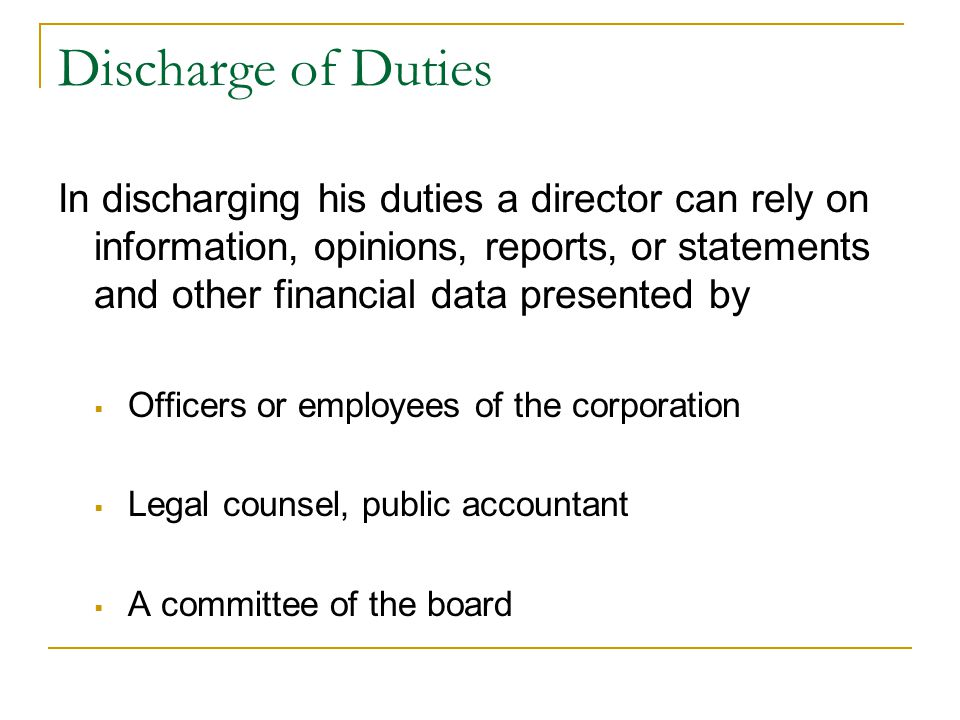 Discharge of Duties In discharging his duties a director can rely on information, opinions, reports, or statements and other financial data presented by  Officers or employees of the corporation  Legal counsel, public accountant  A committee of the board