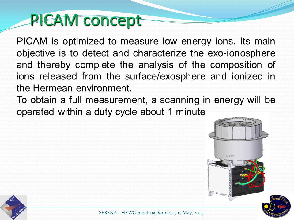 PICAM is optimized to measure low energy ions. Its main objective is to detect and characterize the exo-ionosphere and thereby complete the analysis o