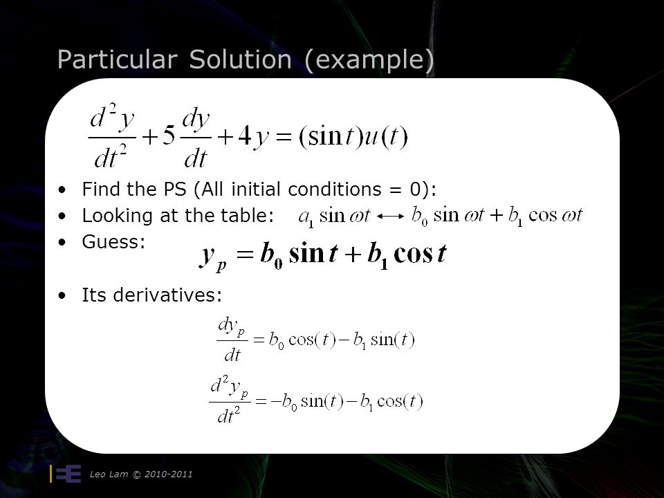 Particular Solution (example) Leo Lam © 2010-2011 10 Find the PS (All initial conditions = 0): Looking at the table: Guess: Its derivatives: