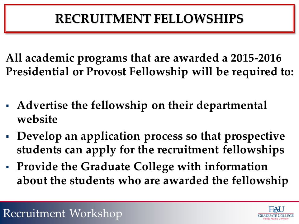 Presentation Title Slide Title Recruitment Workshop RECRUITMENT FELLOWSHIPS All academic programs that are awarded a 2015-2016 Presidential or Provost Fellowship will be required to:  Advertise the fellowship on their departmental website  Develop an application process so that prospective students can apply for the recruitment fellowships  Provide the Graduate College with information about the students who are awarded the fellowship