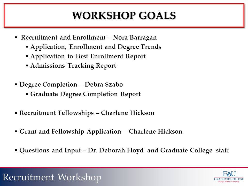 Presentation Title Slide Title Recruitment Workshop WORKSHOP GOALS  Recruitment and Enrollment – Nora Barragan  Application, Enrollment and Degree Trends  Application to First Enrollment Report  Admissions Tracking Report  Degree Completion – Debra Szabo  Graduate Degree Completion Report  Recruitment Fellowships – Charlene Hickson  Grant and Fellowship Application – Charlene Hickson  Questions and Input – Dr.