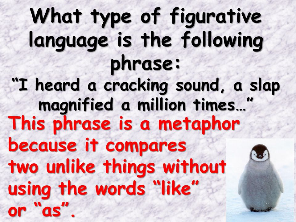 What type of figurative language is the following phrase: I heard a cracking sound, a slap magnified a million times… This phrase is a metaphor because it compares two unlike things without using the words like or as .