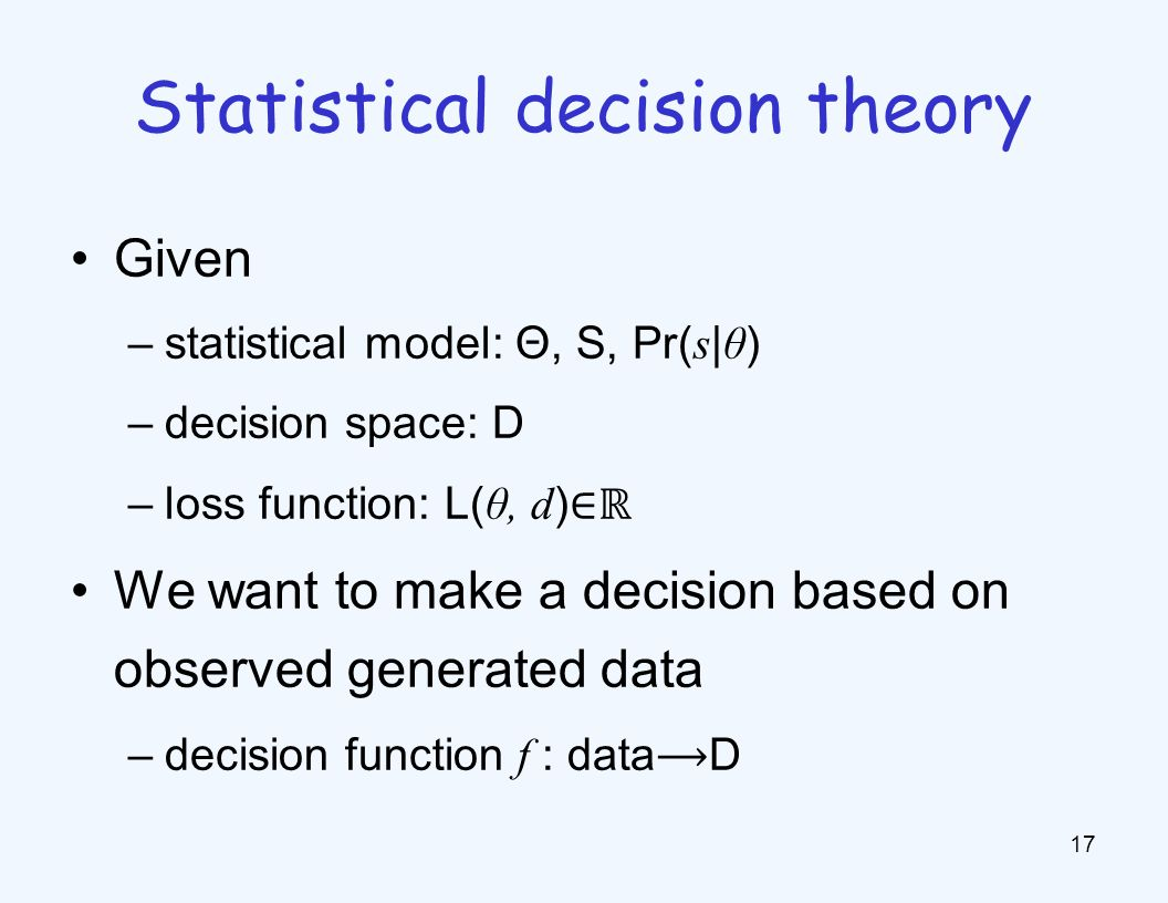 Given –statistical model: Θ, S, Pr( s | θ ) –decision space: D –loss function: L( θ, d ) ∈ℝ We want to make a decision based on observed generated data –decision function f : dataD 17 Statistical decision theory