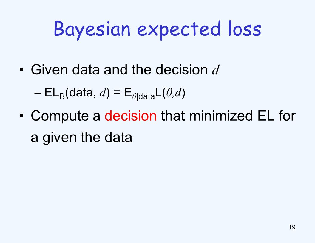Given data and the decision d –EL B (data, d ) = E θ |data L( θ,d ) Compute a decision that minimized EL for a given the data 19 Bayesian expected loss