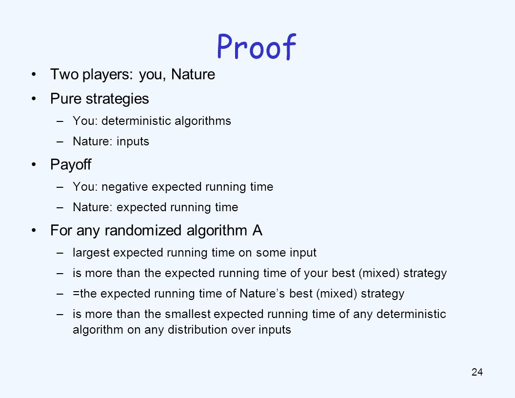 Two players: you, Nature Pure strategies –You: deterministic algorithms –Nature: inputs Payoff –You: negative expected running time –Nature: expected running time For any randomized algorithm A –largest expected running time on some input –is more than the expected running time of your best (mixed) strategy –=the expected running time of Nature's best (mixed) strategy –is more than the smallest expected running time of any deterministic algorithm on any distribution over inputs 24 Proof