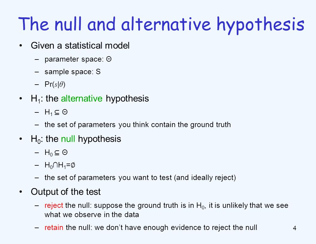 Given a statistical model –parameter space: Θ –sample space: S –Pr( s | θ ) H 1 : the alternative hypothesis –H 1 ⊆ Θ –the set of parameters you think contain the ground truth H 0 : the null hypothesis –H 0 ⊆ Θ –H 0 ∩H 1 = ∅ –the set of parameters you want to test (and ideally reject) Output of the test –reject the null: suppose the ground truth is in H 0, it is unlikely that we see what we observe in the data –retain the null: we don't have enough evidence to reject the null 4 The null and alternative hypothesis