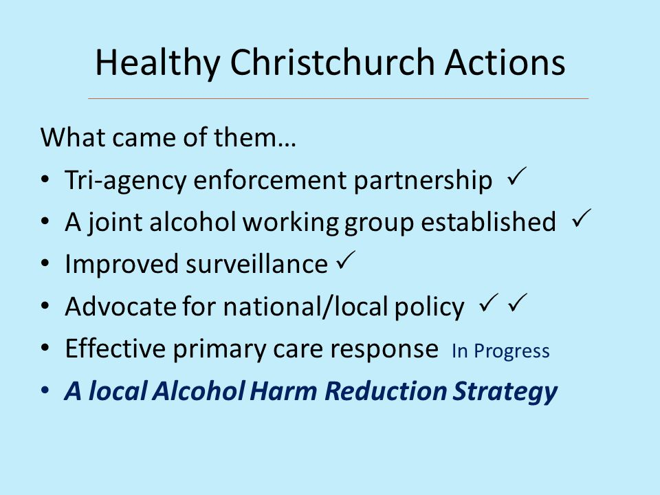 Healthy Christchurch Actions What came of them… Tri-agency enforcement partnership  A joint alcohol working group established  Improved surveillance  Advocate for national/local policy   Effective primary care response In Progress A local Alcohol Harm Reduction Strategy