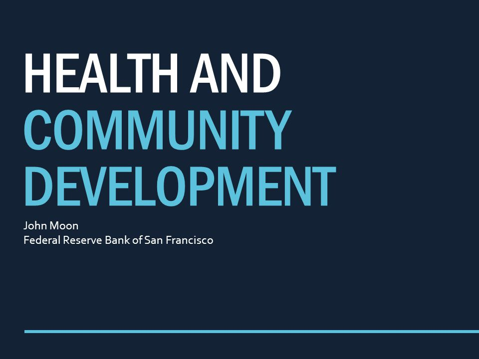HEALTH AND COMMUNITY DEVELOPMENT John Moon Federal Reserve Bank of San Francisco