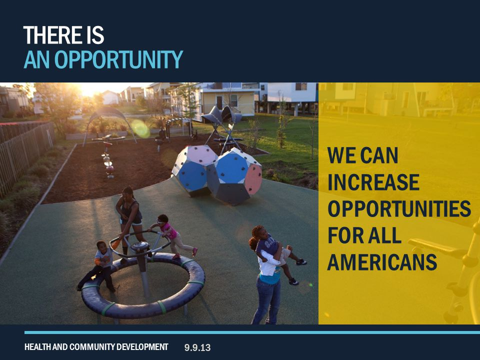 THERE IS AN OPPORTUNITY 9.9.13 HEALTH AND COMMUNITY DEVELOPMENT WE CAN INCREASE OPPORTUNITIES FOR ALL AMERICANS