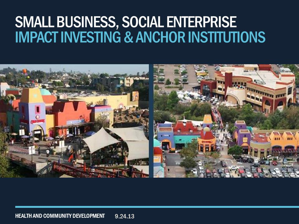 SMALL BUSINESS, SOCIAL ENTERPRISE IMPACT INVESTING & ANCHOR INSTITUTIONS 9.24.13