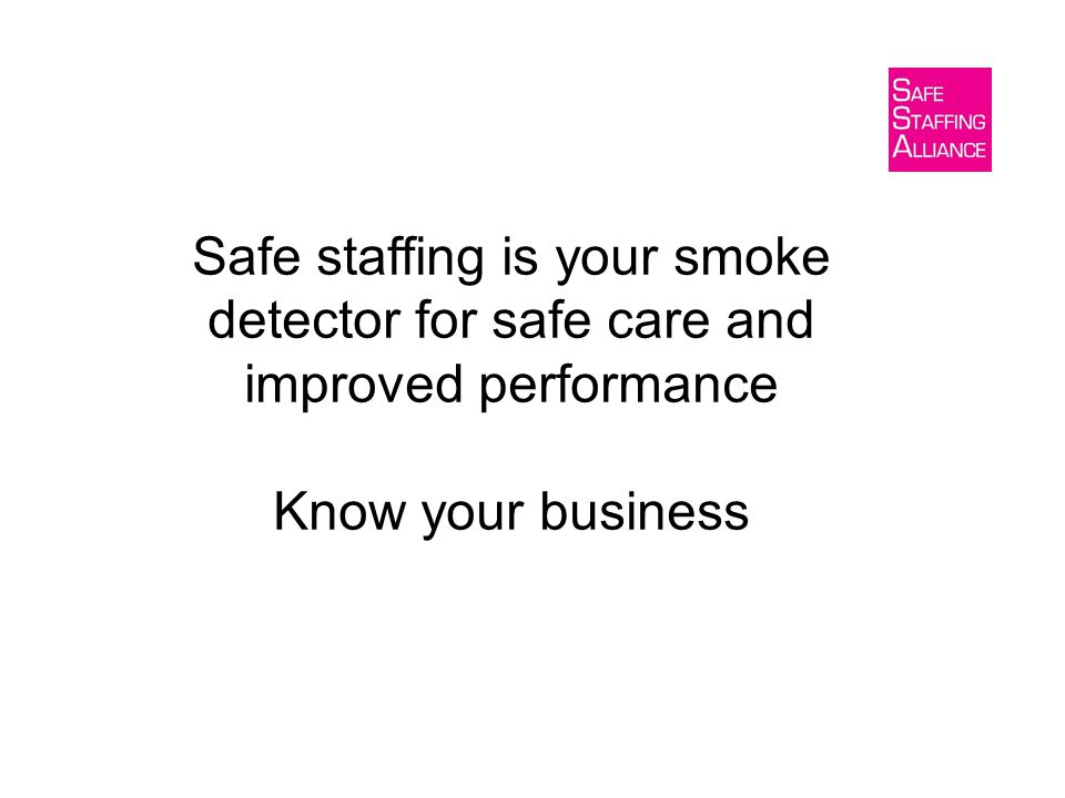 Safe staffing is your smoke detector for safe care and improved performance Know your business