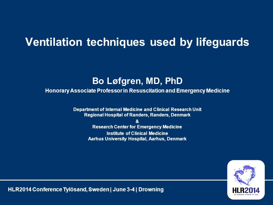 Ventilation techniques used by lifeguards Bo Løfgren, MD, PhD Honorary Associate Professor in Resuscitation and Emergency Medicine Department of Internal Medicine and Clinical Research Unit Regional Hospital of Randers, Randers, Denmark & Research Center for Emergency Medicine Institute of Clinical Medicine Aarhus University Hospital, Aarhus, Denmark HLR2014 Conference Tylösand, Sweden | June 3-4 | Drowning