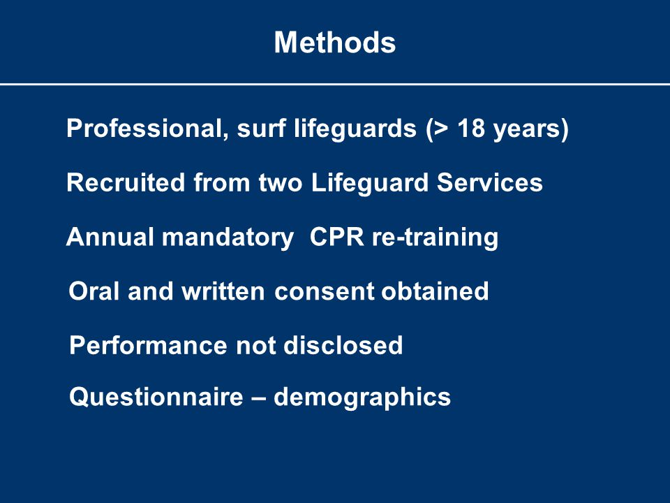 Methods Professional, surf lifeguards (> 18 years) Recruited from two Lifeguard Services Annual mandatory CPR re-training Oral and written consent obtained Performance not disclosed Questionnaire – demographics