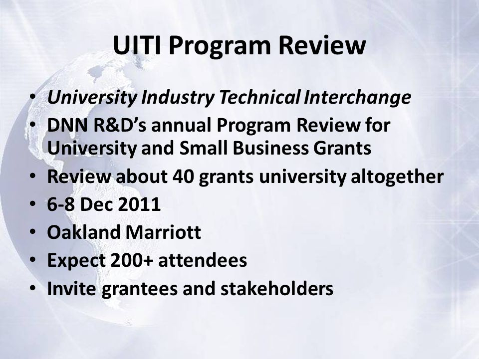 UITI Program Review University Industry Technical Interchange DNN R&D's annual Program Review for University and Small Business Grants Review about 40 grants university altogether 6-8 Dec 2011 Oakland Marriott Expect 200+ attendees Invite grantees and stakeholders