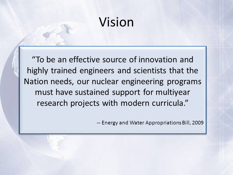 Vision To be an effective source of innovation and highly trained engineers and scientists that the Nation needs, our nuclear engineering programs must have sustained support for multiyear research projects with modern curricula. -- Energy and Water Appropriations Bill, 2009 To be an effective source of innovation and highly trained engineers and scientists that the Nation needs, our nuclear engineering programs must have sustained support for multiyear research projects with modern curricula. -- Energy and Water Appropriations Bill, 2009