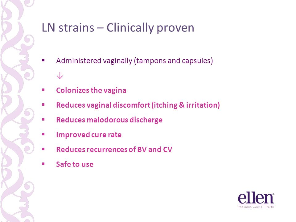 LN strains – Clinically proven  Administered vaginally (tampons and capsules) ↓  Colonizes the vagina  Reduces vaginal discomfort (itching & irritation)  Reduces malodorous discharge  Improved cure rate  Reduces recurrences of BV and CV  Safe to use
