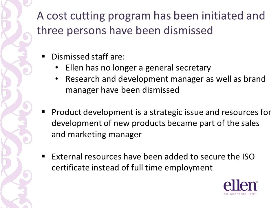  Dismissed staff are: Ellen has no longer a general secretary Research and development manager as well as brand manager have been dismissed  Product development is a strategic issue and resources for development of new products became part of the sales and marketing manager  External resources have been added to secure the ISO certificate instead of full time employment A cost cutting program has been initiated and three persons have been dismissed