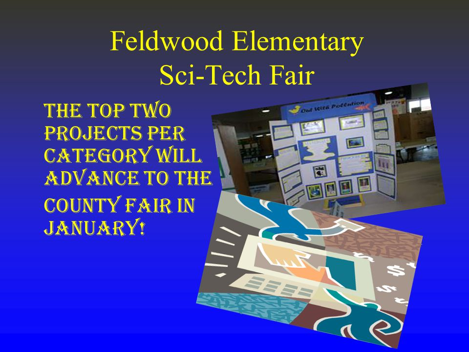 Feldwood Elementary Sci-Tech Fair The top Two projects per category will advance to the County Fair in January!