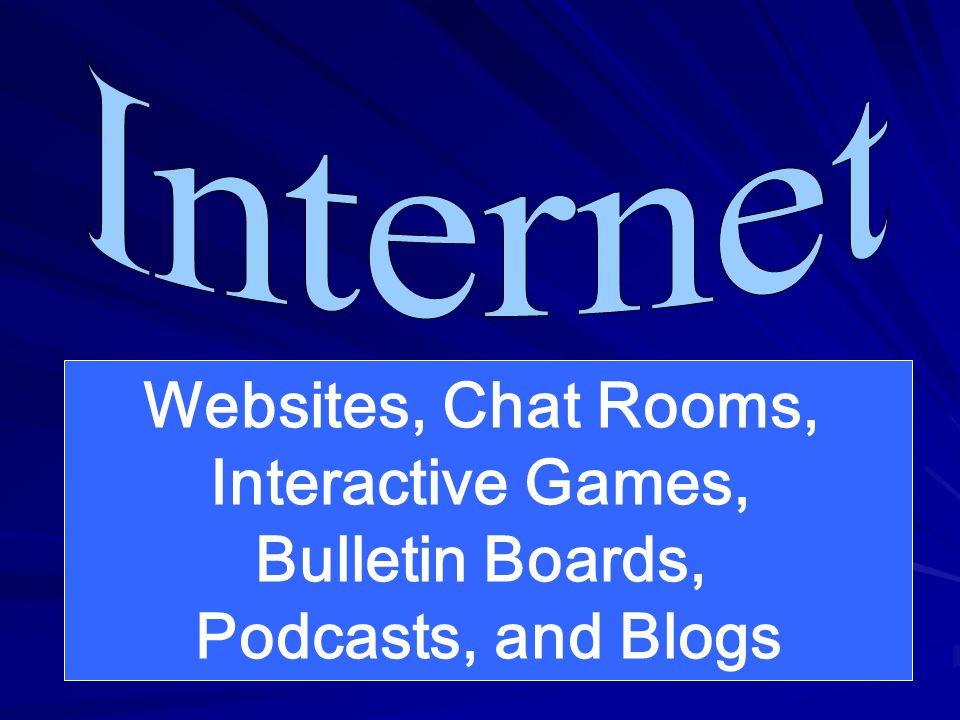 Websites, Chat Rooms, Interactive Games, Bulletin Boards, Podcasts, and Blogs