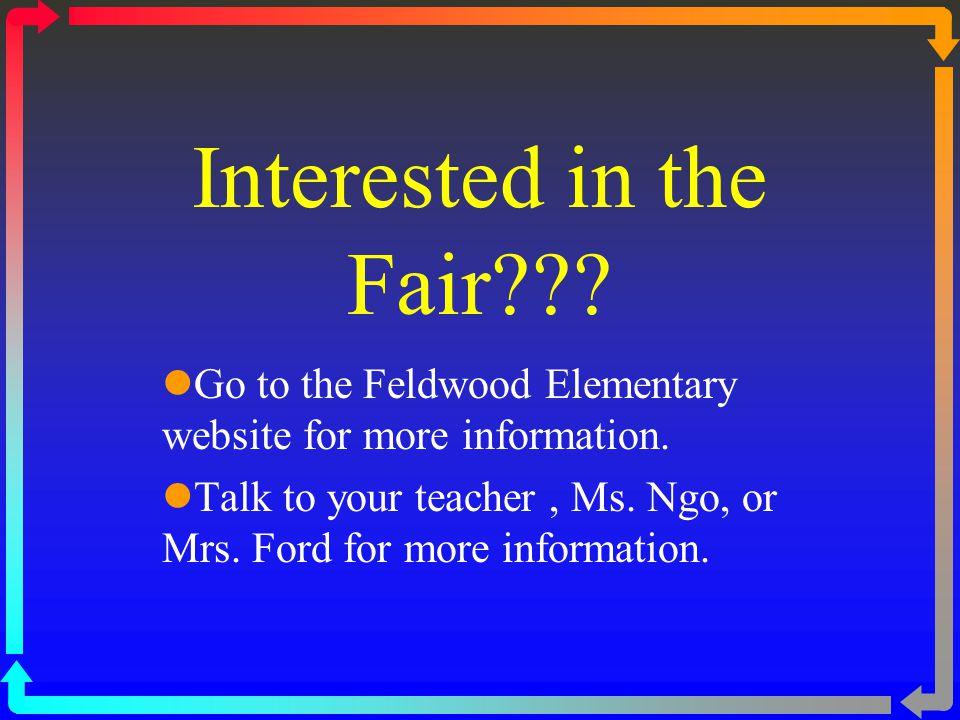 Interested in the Fair . Go to the Feldwood Elementary website for more information.