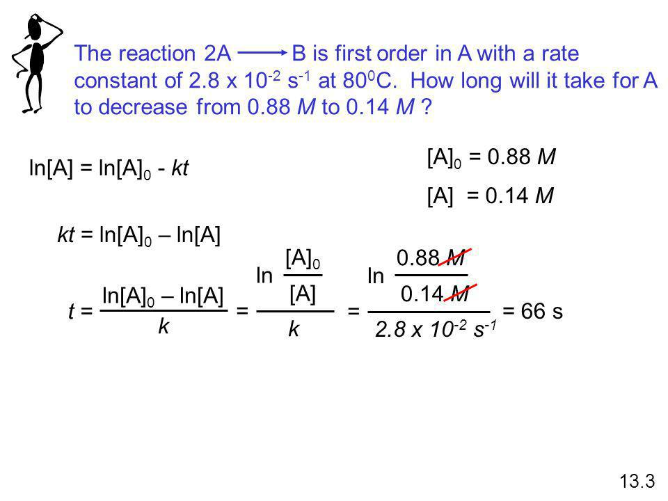 The reaction 2A B is first order in A with a rate constant of 2.8 x 10 -2 s -1 at 80 0 C. How long will it take for A to decrease from 0.88 M to 0.14
