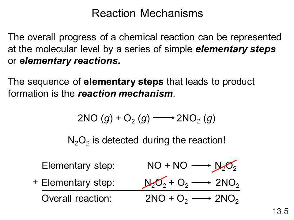 13.5 Reaction Mechanisms The overall progress of a chemical reaction can be represented at the molecular level by a series of simple elementary steps