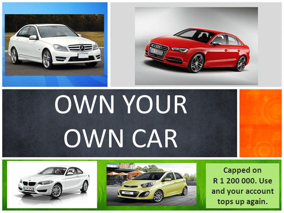 OWN YOUR OWN CAR Capped on R 1 200 000. Use and your account tops up again.