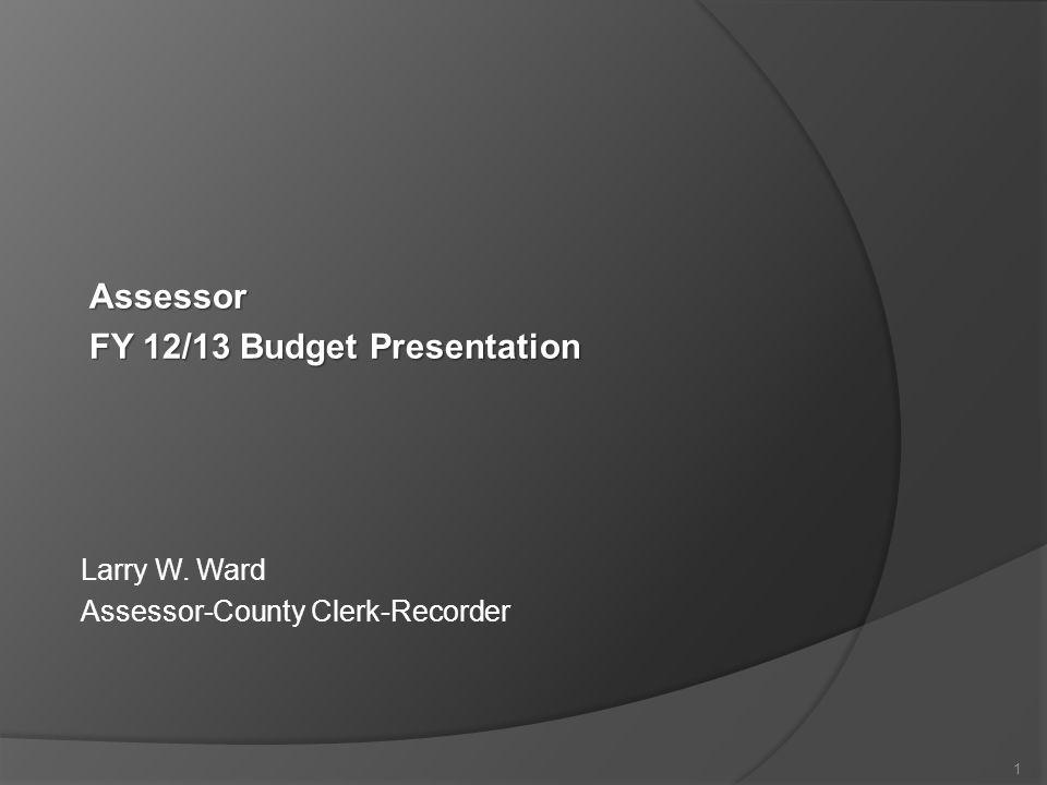 Larry W. Ward Assessor-County Clerk-Recorder 1 Assessor FY 12/13 Budget Presentation