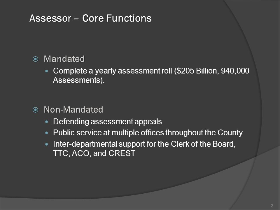 Assessor – Core Functions  Mandated Complete a yearly assessment roll ($205 Billion, 940,000 Assessments).