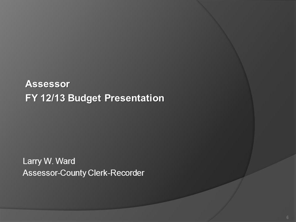 Larry W. Ward Assessor-County Clerk-Recorder 6 Assessor FY 12/13 Budget Presentation