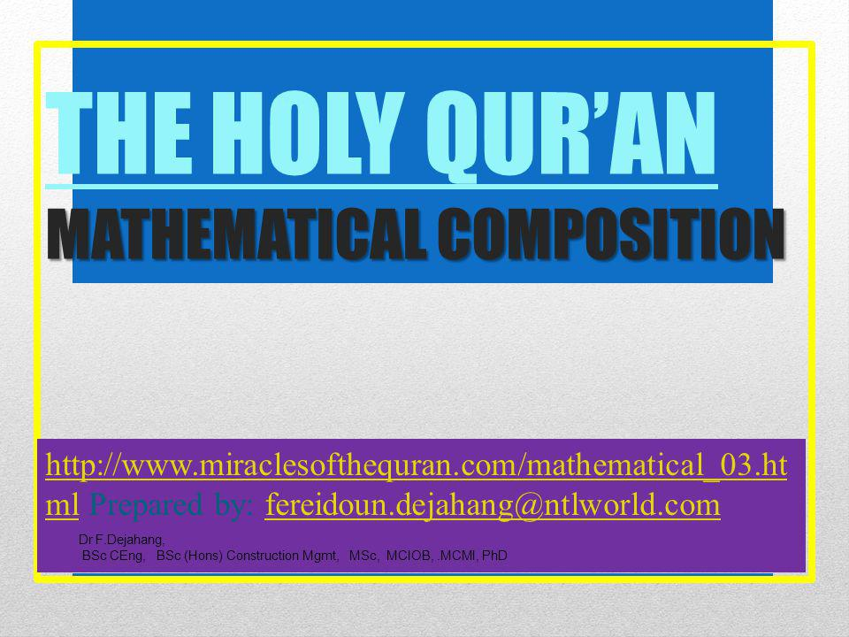 MATHEMATICAL COMPOSITION THE HOLY QUR'AN MATHEMATICAL COMPOSITION http://www.miraclesofthequran.com/mathematical_03.ht mlhttp://www.miraclesofthequran.com/mathematical_03.ht ml Prepared by: fereidoun.dejahang@ntlworld.comfereidoun.dejahang@ntlworld.com Dr F.Dejahang, BSc CEng, BSc (Hons) Construction Mgmt, MSc, MCIOB,.MCMI, PhD