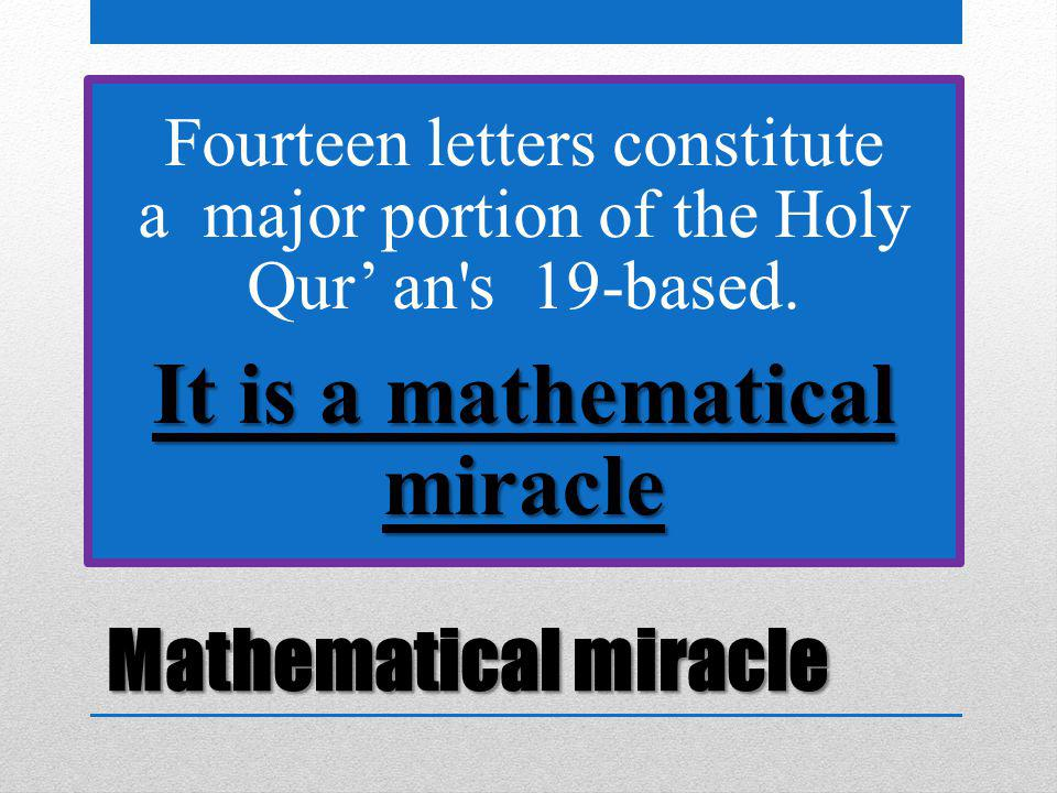 Mathematical miracle Fourteen letters constitute a major portion of the Holy Qur' an's 19-based. It is a mathematical miracle