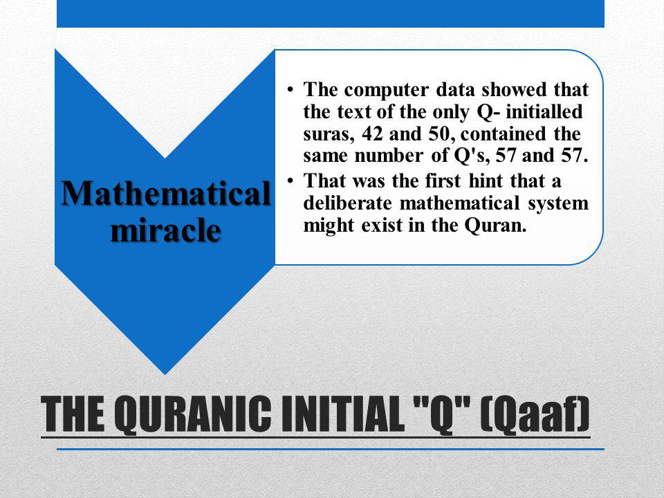 THE QURANIC INITIAL Q (Qaaf) Mathematical miracle The computer data showed that the text of the only Q- initialled suras, 42 and 50, contained the same number of Q s, 57 and 57.