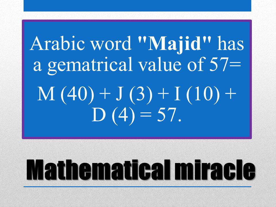 Mathematical miracle Arabic word Majid has a gematrical value of 57= M (40) + J (3) + I (10) + D (4) = 57.