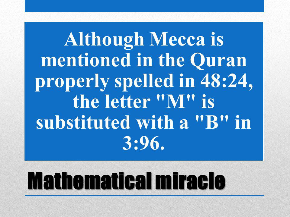 Mathematical miracle Although Mecca is mentioned in the Quran properly spelled in 48:24, the letter