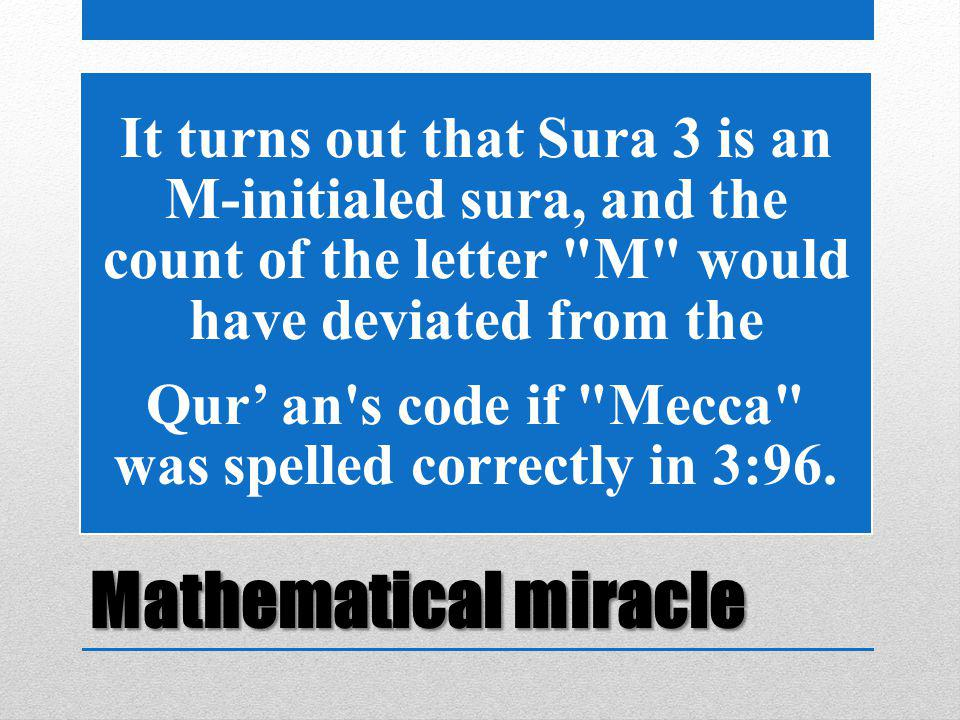 Mathematical miracle It turns out that Sura 3 is an M-initialed sura, and the count of the letter M would have deviated from the Qur' an s code if Mecca was spelled correctly in 3:96.