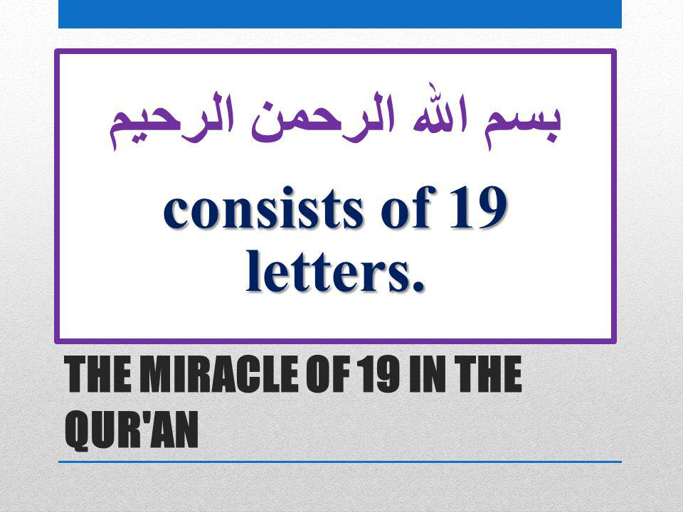 THE MIRACLE OF 19 IN THE QUR'AN بسم الله الرحمن الرحيم consists of 19 letters.