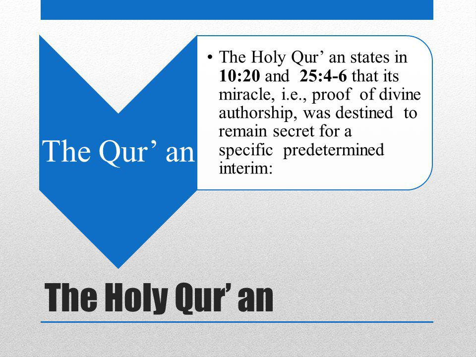 The Holy Qur' an The Qur' an The Holy Qur' an states in 10:20 and 25:4-6 that its miracle, i.e., proof of divine authorship, was destined to remain secret for a specific predetermined interim: