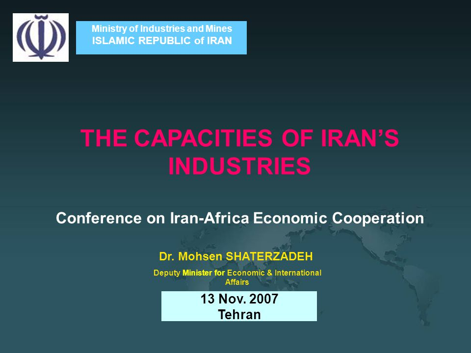 Ministry of Industries and Mines ISLAMIC REPUBLIC of IRAN THE CAPACITIES OF IRAN'S INDUSTRIES Conference on Iran-Africa Economic Cooperation 13 Nov.