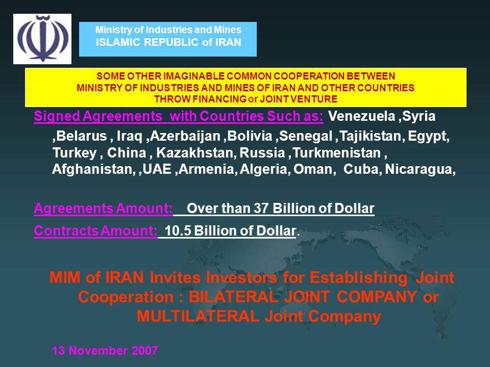 Ministry of Industries and Mines ISLAMIC REPUBLIC of IRAN Signed Agreements with Countries Such as: Venezuela,Syria,Belarus, Iraq, Azerbaijan,Bolivia,Senegal,Tajikistan, Egypt, Turkey, China, Kazakhstan, Russia,Turkmenistan, Afghanistan,,UAE,Armenia, Algeria, Oman, Cuba, Nicaragua, َAgreements Amount: Over than 37 Billion of Dollar Contracts Amount: 10.5 Billion of Dollar.