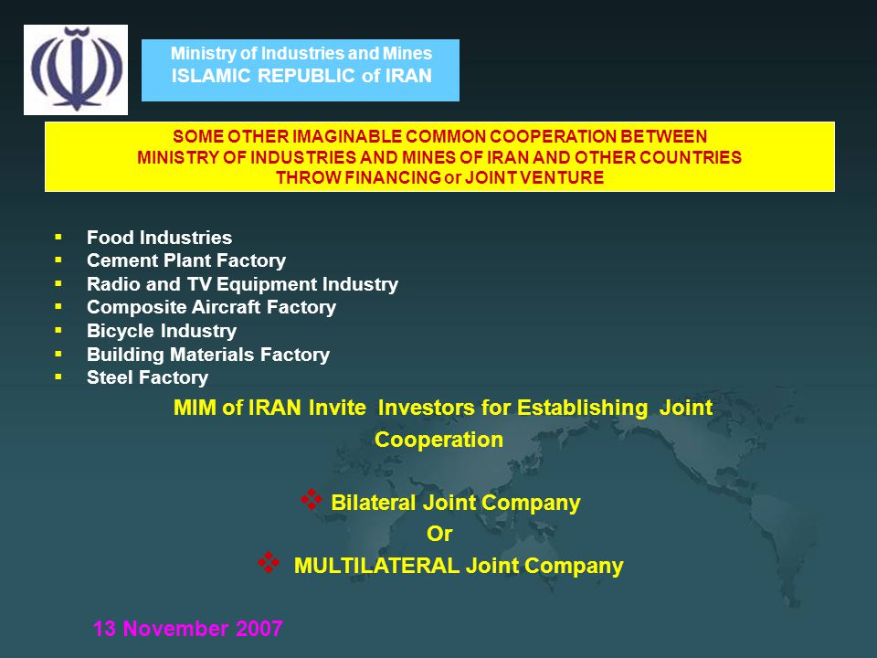 Ministry of Industries and Mines ISLAMIC REPUBLIC of IRAN  Food Industries  Cement Plant Factory  Radio and TV Equipment Industry  Composite Aircraft Factory  Bicycle Industry  Building Materials Factory  Steel Factory MIM of IRAN Invite Investors for Establishing Joint Cooperation  Bilateral Joint Company Or  MULTILATERAL Joint Company 13 November 2007 SOME OTHER IMAGINABLE COMMON COOPERATION BETWEEN MINISTRY OF INDUSTRIES AND MINES OF IRAN AND OTHER COUNTRIES THROW FINANCING or JOINT VENTURE