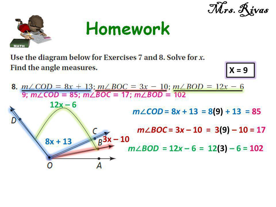 8x + 13 12x – 6 3x – 10 X = 9 m ∠ BOC = 3x – 10 = 3(9) – 10= 17 m ∠ COD = 8x + 13 = 8(9) + 13= 85 m ∠ BOD = 12x – 6 = 12(3) – 6 = 102 Mrs. Rivas