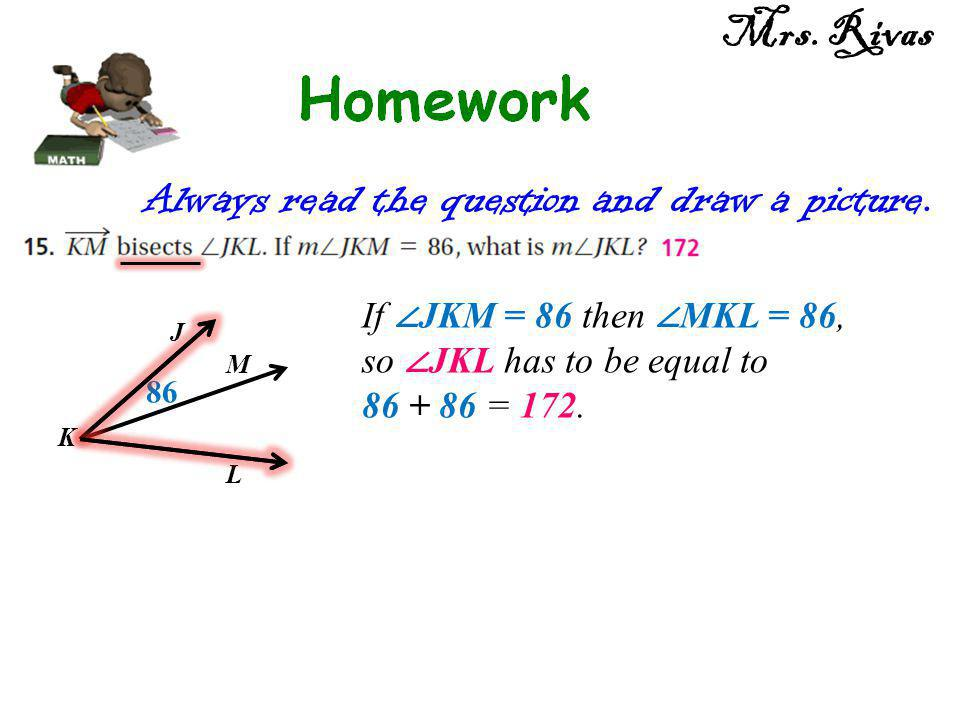 Always read the question and draw a picture. J K M L 86 If ∠ JKM = 86 then ∠ MKL = 86, so ∠ JKL has to be equal to 86 + 86 = 172. Mrs. Rivas