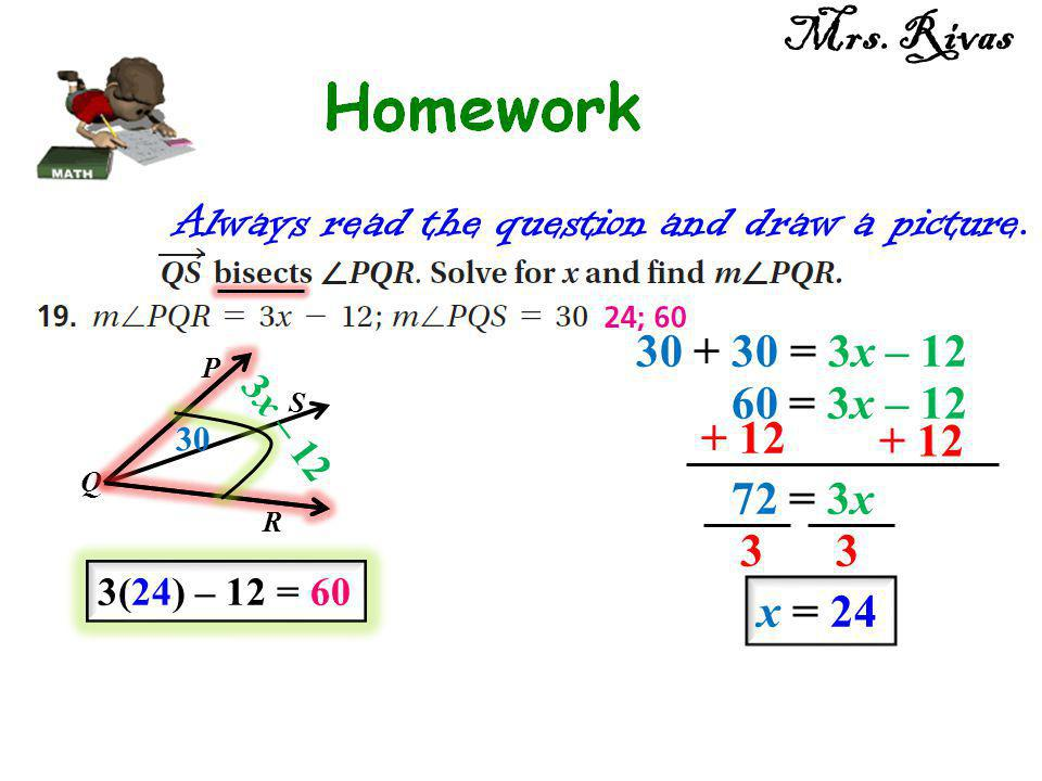 Always read the question and draw a picture. P Q S R 3x – 12 30 30 + 30 = 3x – 12 + 12 72 = 3x 33 x = 24 60 = 3x – 12 3(24) – 12 = 60 Mrs. Rivas
