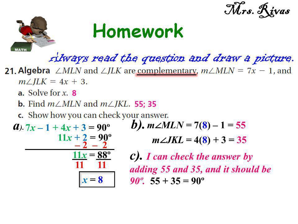 Always read the question and draw a picture. 7x – 1 + 4x + 3 = 90º 11x + 2 = 90º – 2 11x = 88º 11 x = 8 m ∠ MLN = 7(8) – 1 = 55 m ∠ JKL = 4(8) + 3 = 3