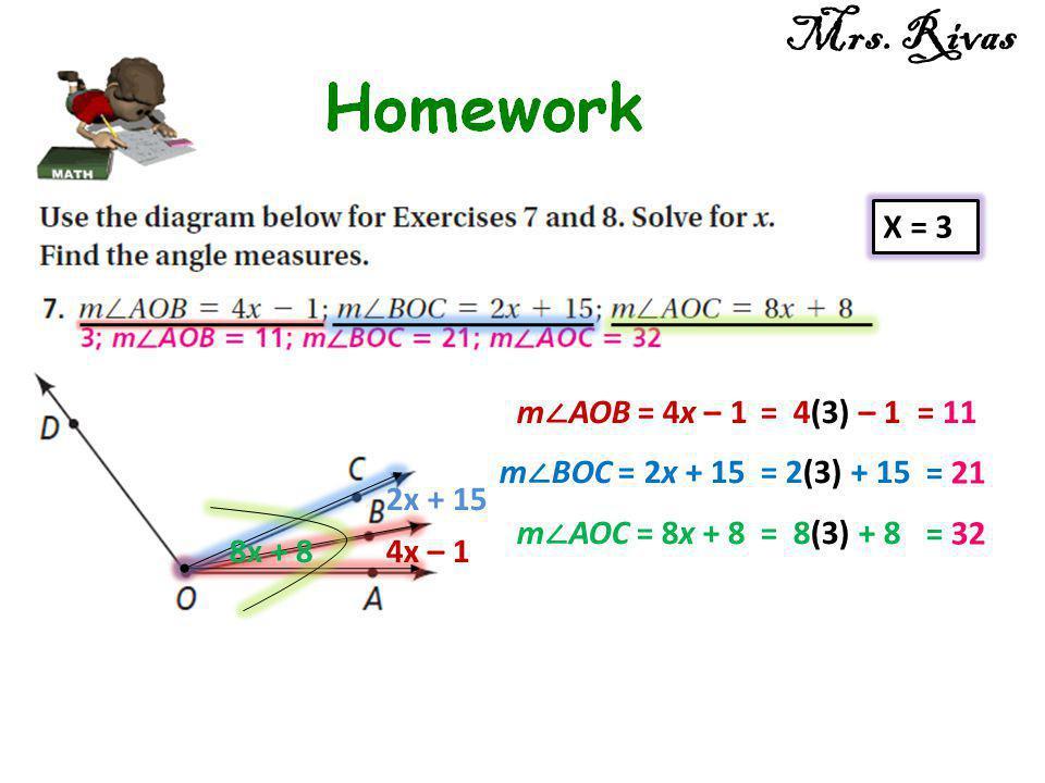 4x – 1 2x + 15 8x + 8 X = 3 m ∠ AOB = 4x – 1 = 4(3) – 1= 11 m ∠ BOC = 2x + 15 = 2(3) + 15 = 21 m ∠ AOC = 8x + 8 = 8(3) + 8 = 32 Mrs. Rivas